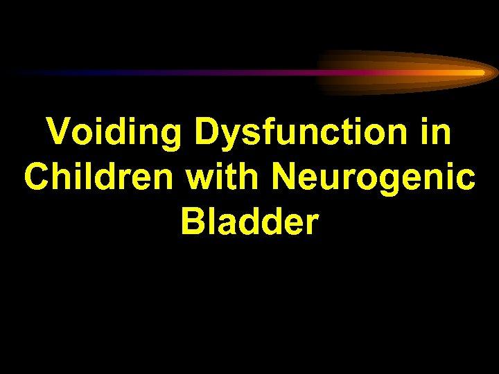 Voiding Dysfunction in Children with Neurogenic Bladder