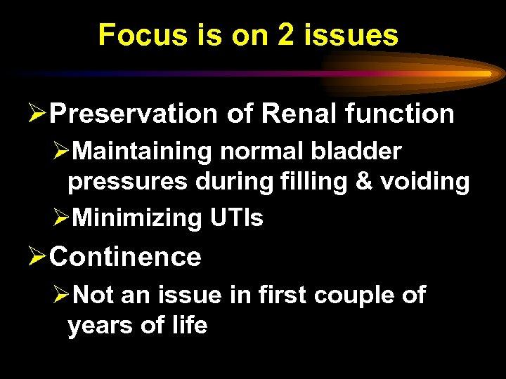Focus is on 2 issues ØPreservation of Renal function ØMaintaining normal bladder pressures during