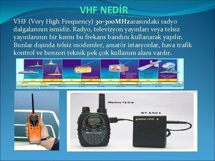 VHF NEDİR VHF (Very High Frequency) 30 -300 MHzarasındaki radyo dalgalarının ismidir. Radyo, televizyon