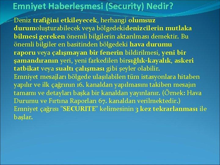 Emniyet Haberleşmesi (Security) Nedir? Deniz trafiğini etkileyecek, herhangi olumsuz durumoluşturabilecek veya bölgedekidenizcilerin mutlaka bilmesi