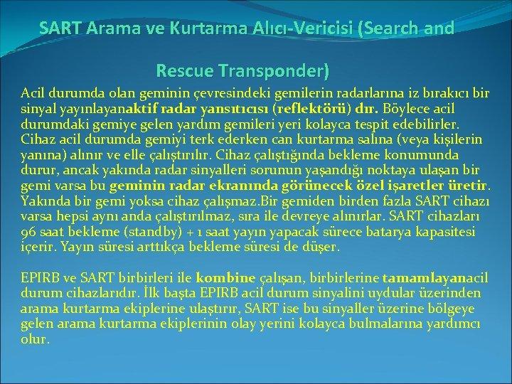 SART Arama ve Kurtarma Alıcı-Vericisi (Search and Rescue Transponder) Acil durumda olan geminin çevresindeki