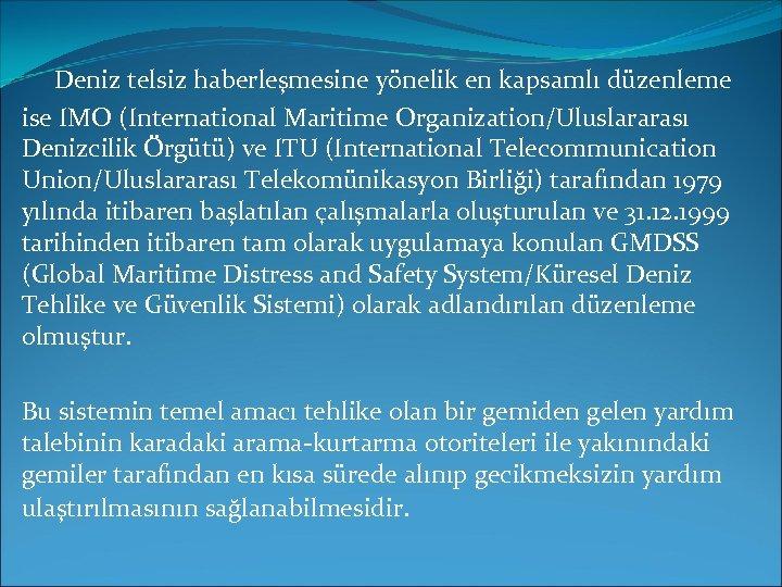 Deniz telsiz haberleşmesine yönelik en kapsamlı düzenleme ise IMO (International Maritime Organization/Uluslararası Denizcilik