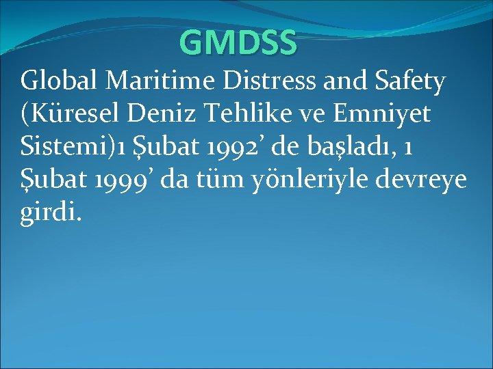 GMDSS Global Maritime Distress and Safety (Küresel Deniz Tehlike ve Emniyet Sistemi)1 Şubat 1992'