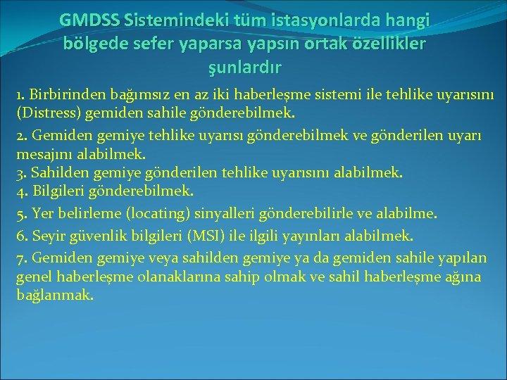 GMDSS Sistemindeki tüm istasyonlarda hangi bölgede sefer yaparsa yapsın ortak özellikler şunlardır 1. Birbirinden