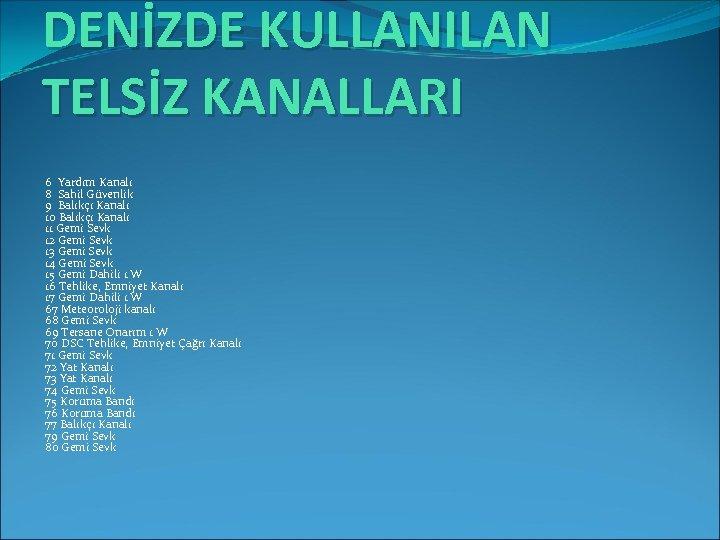 DENİZDE KULLANILAN TELSİZ KANALLARI 6 Yardım Kanalı 8 Sahil Güvenlik 9 Balıkçı Kanalı 10
