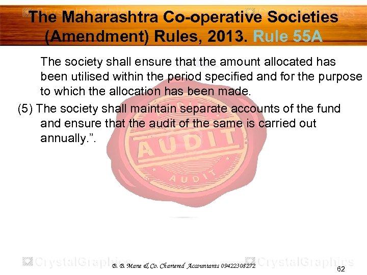 The Maharashtra Co-operative Societies (Amendment) Rules, 2013. Rule 55 A The society shall ensure