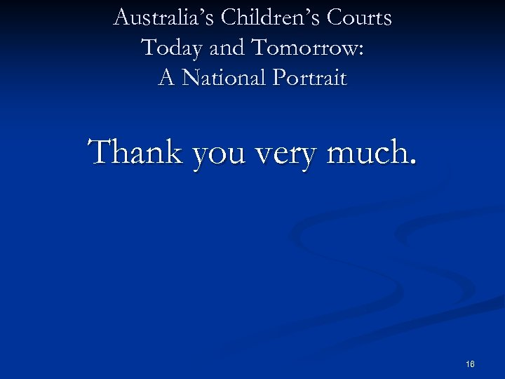 Australia's Children's Courts Today and Tomorrow: A National Portrait Thank you very much. 16