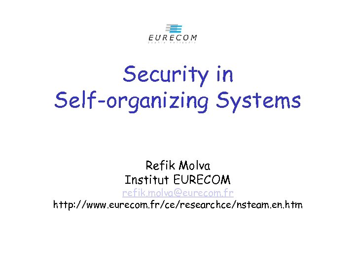 Security in Self-organizing Systems Refik Molva Institut EURECOM refik. molva@eurecom. fr http: //www. eurecom.