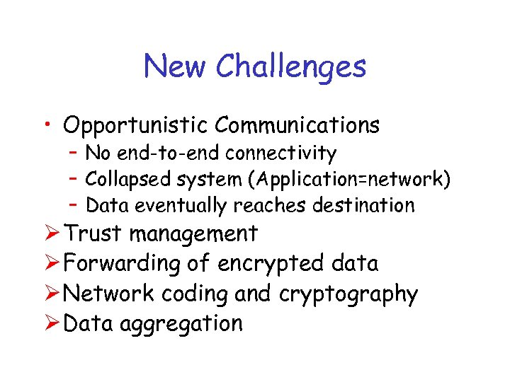 New Challenges • Opportunistic Communications – No end-to-end connectivity – Collapsed system (Application=network) –