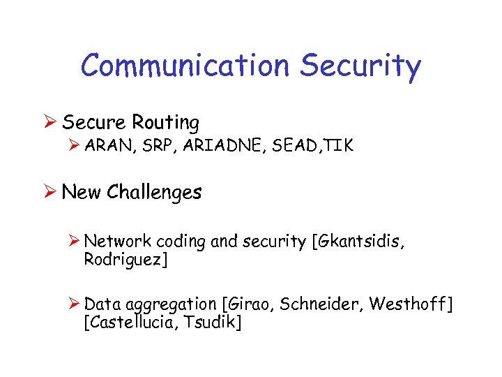 Communication Security Ø Secure Routing Ø ARAN, SRP, ARIADNE, SEAD, TIK Ø New Challenges