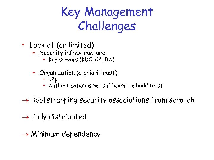 Key Management Challenges • Lack of (or limited) – Security infrastructure • Key servers