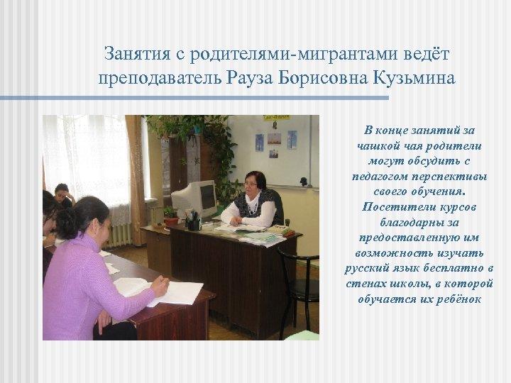 Занятия с родителями-мигрантами ведёт преподаватель Рауза Борисовна Кузьмина В конце занятий за чашкой чая