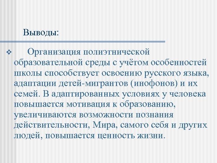 Выводы: v Организация полиэтнической образовательной среды с учётом особенностей школы способствует освоению русского языка,