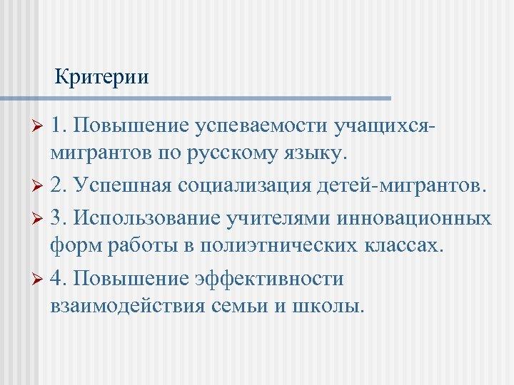 Критерии 1. Повышение успеваемости учащихсямигрантов по русскому языку. Ø 2. Успешная социализация детей-мигрантов. Ø
