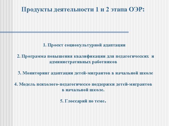 Продукты деятельности 1 и 2 этапа ОЭР: 1. Проект социокультурной адаптации 2. Программа повышения