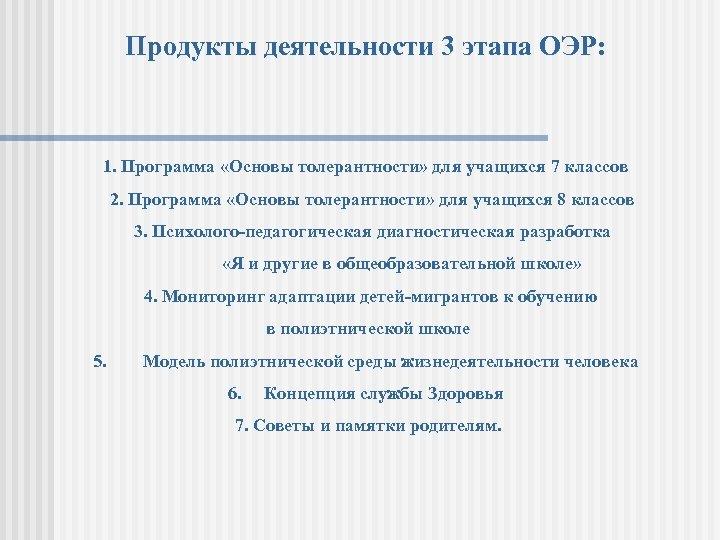 Продукты деятельности 3 этапа ОЭР: 1. Программа «Основы толерантности» для учащихся 7 классов 2.