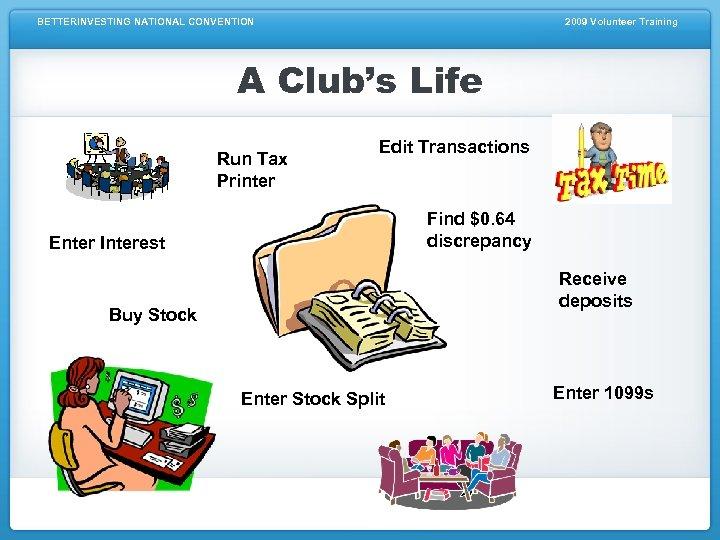 BETTERINVESTING NATIONAL CONVENTION 2009 Volunteer Training A Club's Life Run Tax Printer Edit Transactions