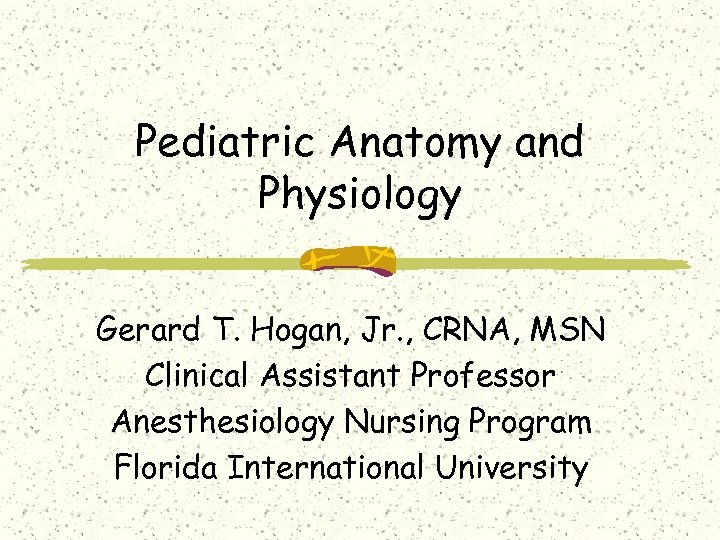 Pediatric Anatomy and Physiology Gerard T. Hogan, Jr. , CRNA, MSN Clinical Assistant Professor