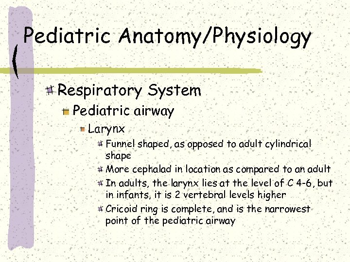 Pediatric Anatomy/Physiology Respiratory System Pediatric airway Larynx Funnel shaped, as opposed to adult cylindrical