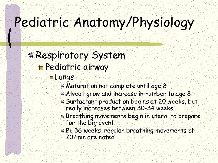 Pediatric Anatomy/Physiology Respiratory System Pediatric airway Lungs Maturation not complete until age 8 Alveoli