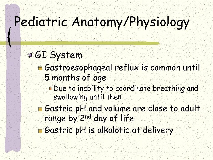 Pediatric Anatomy/Physiology GI System Gastroesophageal reflux is common until 5 months of age Due