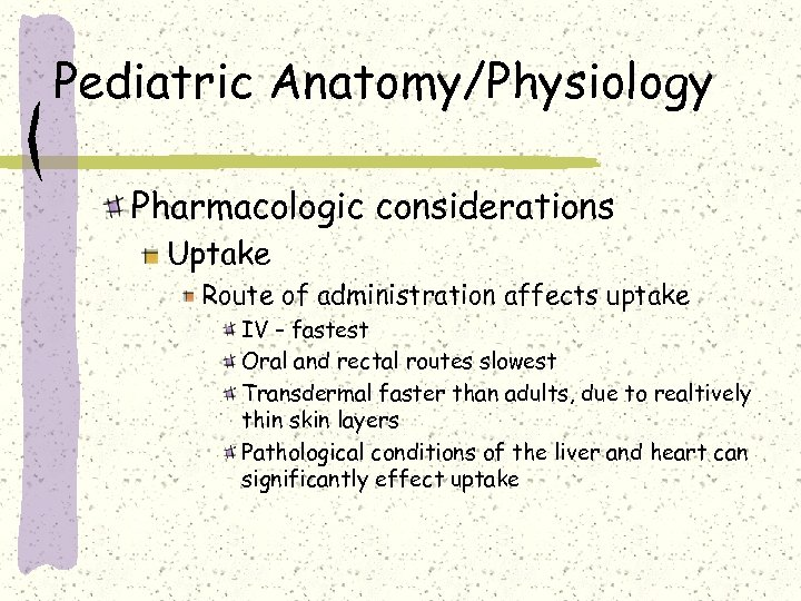 Pediatric Anatomy/Physiology Pharmacologic considerations Uptake Route of administration affects uptake IV – fastest Oral
