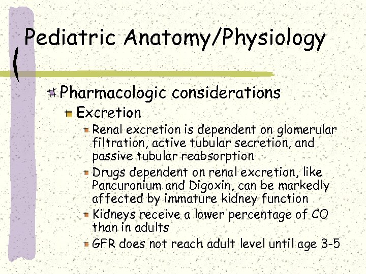 Pediatric Anatomy/Physiology Pharmacologic considerations Excretion Renal excretion is dependent on glomerular filtration, active tubular