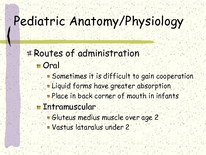 Pediatric Anatomy/Physiology Routes of administration Oral Sometimes it is difficult to gain cooperation Liquid