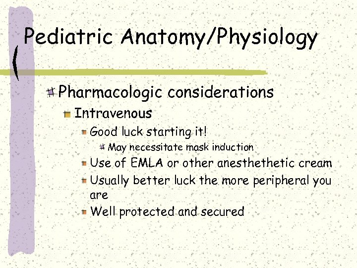 Pediatric Anatomy/Physiology Pharmacologic considerations Intravenous Good luck starting it! May necessitate mask induction Use