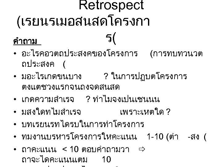 Retrospect (เรยนรเมอสนสดโครงกา ร( คำถาม • อะไรคอวตถประสงคของโครงการ (การทบทวนวต ถประสงค ( • มอะไรเกดขนบาง ? ในการปฏบตโครงการ ตงแตชวงแรกจนถงจดสนสด