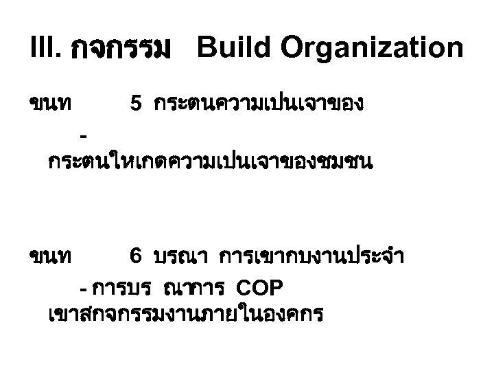 III. กจกรรม Build Organization ขนท 5 กระตนความเปนเจาของ กระตนใหเกดความเปนเจาของชมชน ขนท 6 บรณา การเขากบงานประจำ - การบร