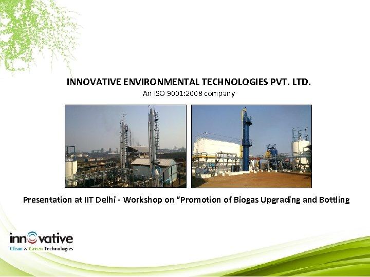 INNOVATIVE ENVIRONMENTAL TECHNOLOGIES PVT. LTD. An ISO 9001: 2008 company Presentation at IIT Delhi