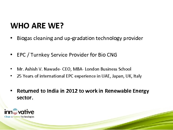 WHO ARE WE? • Biogas cleaning and up-gradation technology provider • EPC / Turnkey