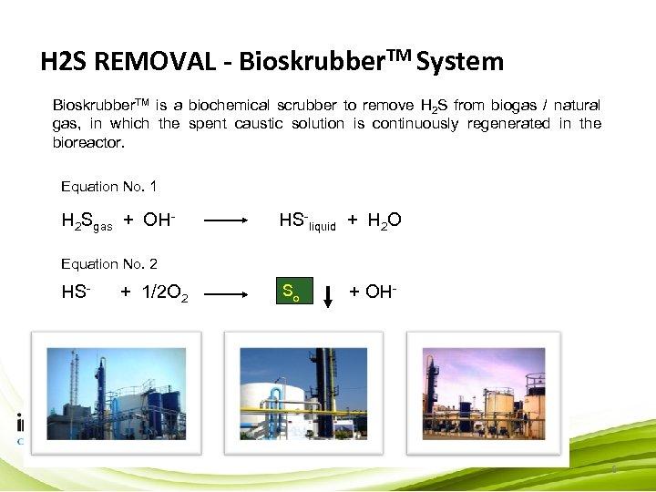 H 2 S REMOVAL - Bioskrubber. TM System Bioskrubber. TM is a biochemical scrubber