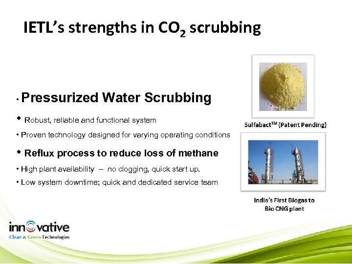 IETL's strengths in CO 2 scrubbing • Pressurized Water Scrubbing • Robust, reliable and