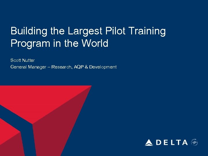 Building the Largest Pilot Training Program in the World Scott Nutter General Manager –