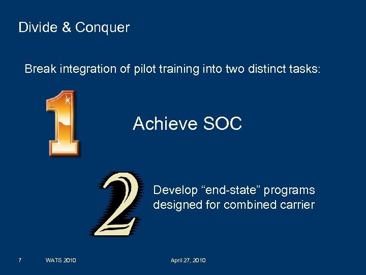 Divide & Conquer Break integration of pilot training into two distinct tasks: Achieve SOC