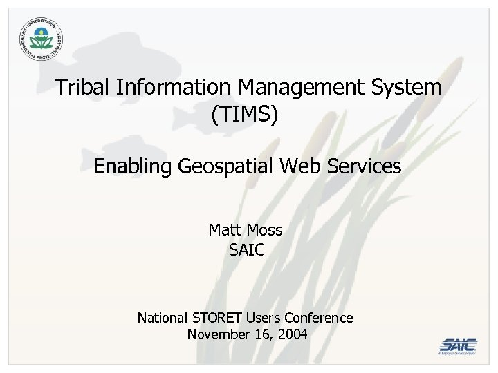 Tribal Information Management System (TIMS) Enabling Geospatial Web Services Matt Moss SAIC National STORET