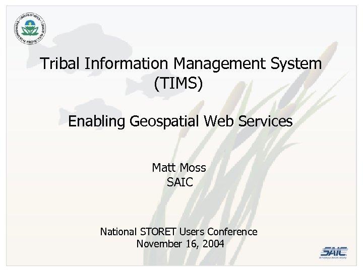 Tribal Information Management System (TIMS) Enabling Geospatial Web Services Matt Moss SAIC National STORET
