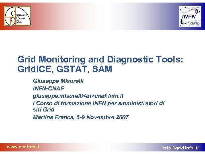 Grid Monitoring and Diagnostic Tools: Grid. ICE, GSTAT, SAM Giuseppe Misurelli INFN-CNAF giuseppe. misurelli<at>cnaf.