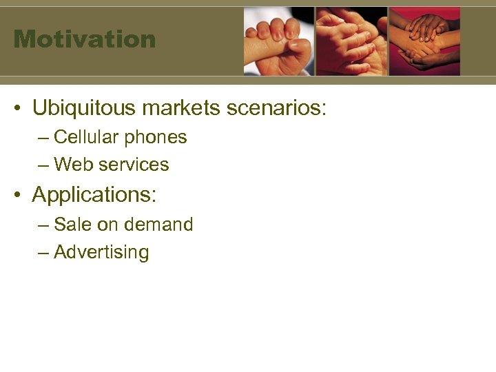 Motivation • Ubiquitous markets scenarios: – Cellular phones – Web services • Applications: –