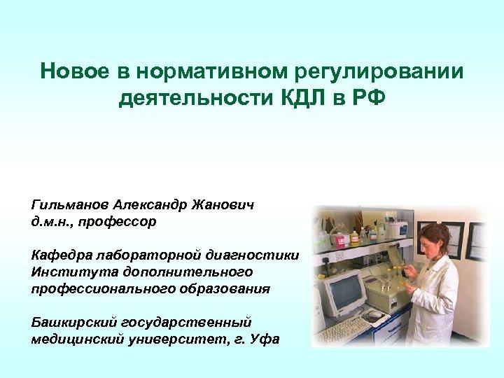 Новое в нормативном регулировании деятельности КДЛ в РФ Гильманов Александр Жанович д. м. н.
