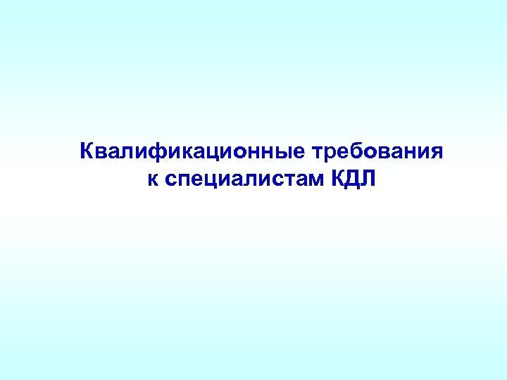 Квалификационные требования к специалистам КДЛ