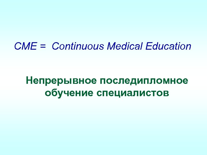 CME = Continuous Medical Education Непрерывное последипломное обучение специалистов