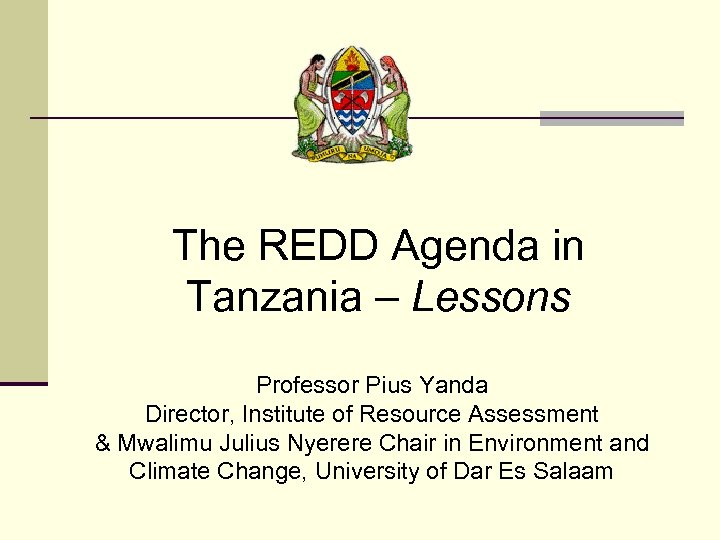 The REDD Agenda in Tanzania – Lessons Professor Pius Yanda Director, Institute of Resource
