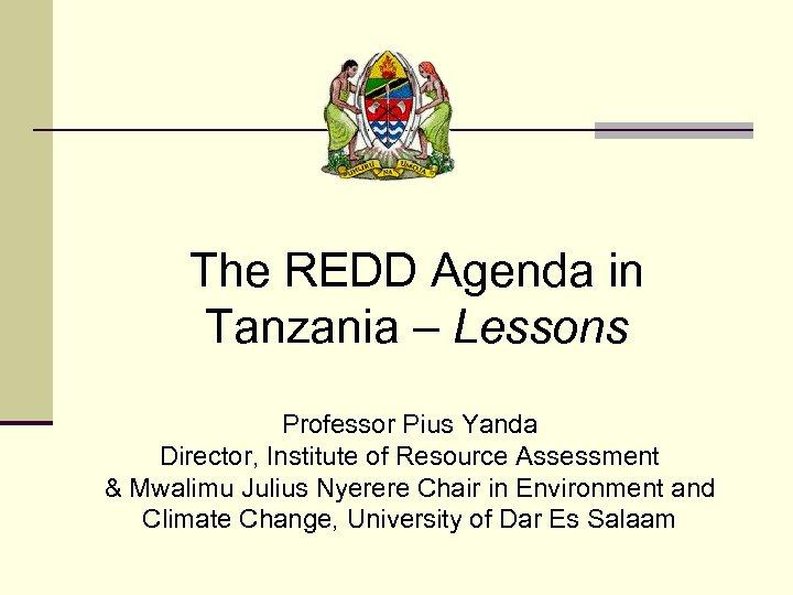 The REDD Agenda in Tanzania – Lessons Professor Pius Yanda Director, Institute of Resource