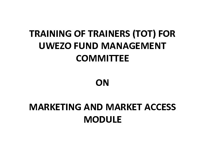 TRAINING OF TRAINERS (TOT) FOR UWEZO FUND MANAGEMENT COMMITTEE ON MARKETING AND MARKET ACCESS