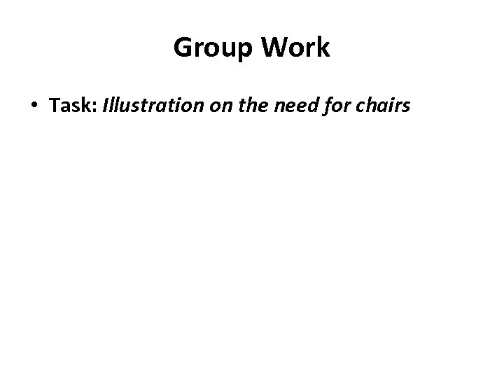 Group Work • Task: Illustration on the need for chairs