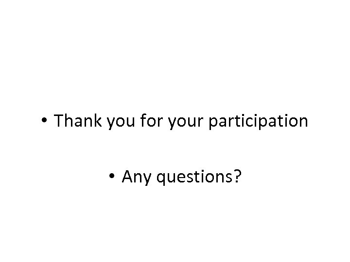 • Thank you for your participation • Any questions?