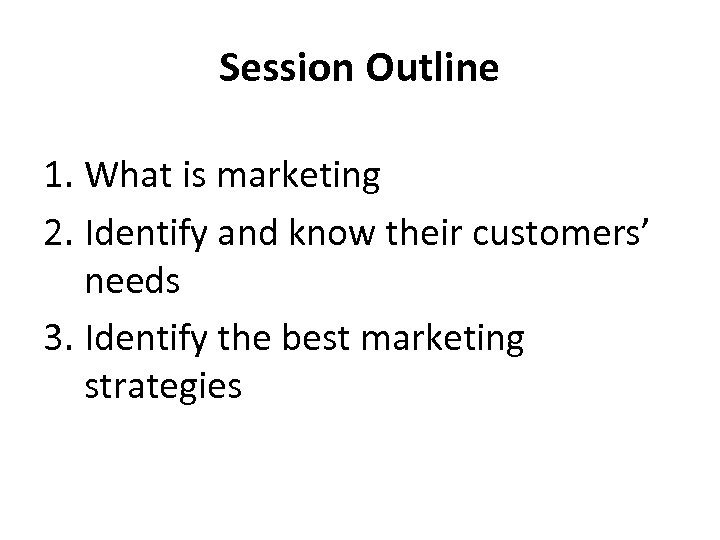 Session Outline 1. What is marketing 2. Identify and know their customers' needs 3.
